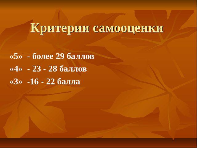 Критерии самооценки «5» - более 29 баллов «4» - 23 - 28 баллов «3» -16 - 22 б...