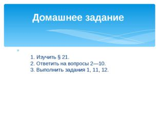 1.Изучить §21. 2.Ответить на вопросы 2—10. 3.Выполнить