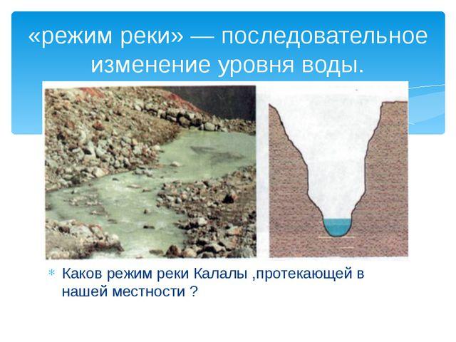 Каков режим реки Калалы ,протекающей в нашей местности ? «режим реки»— после...