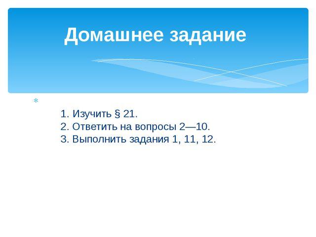 1.Изучить §21. 2.Ответить на вопросы 2—10. 3.Выполнить...