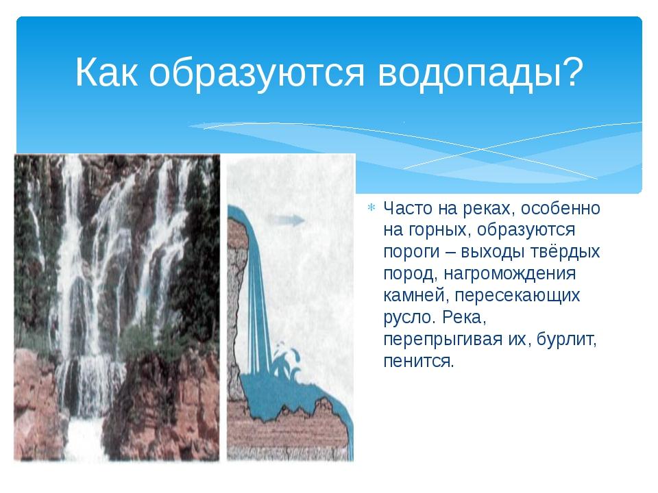 Как образуются водопады? Часто на реках, особенно на горных, образуются порог...