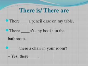 There is/ There are There ___ a pencil case on my table. There ____n't any bo