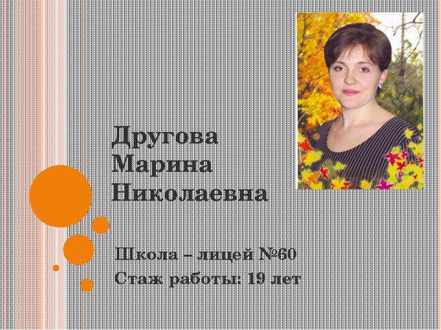 Другова Марина Николаевна Школа – лицей №60 Стаж работы: 19 лет