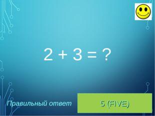 5 (FIVE) Правильный ответ 2 + 3 = ?