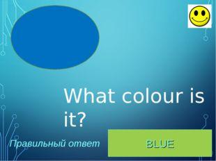 BLUE Правильный ответ What colour is it?