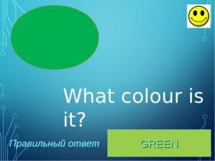 GREEN Правильный ответ What colour is it?