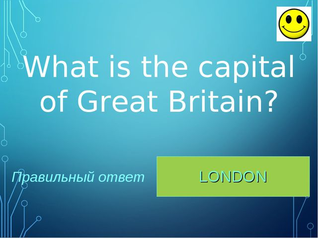 LONDON Правильный ответ What is the capital of Great Britain?