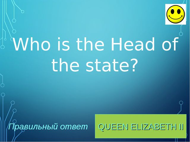QUEEN ELIZABETH II Правильный ответ Who is the Head of the state?