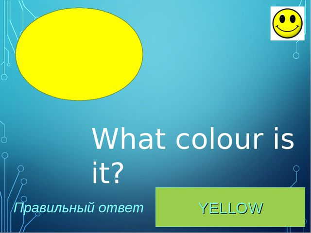 YELLOW Правильный ответ What colour is it?