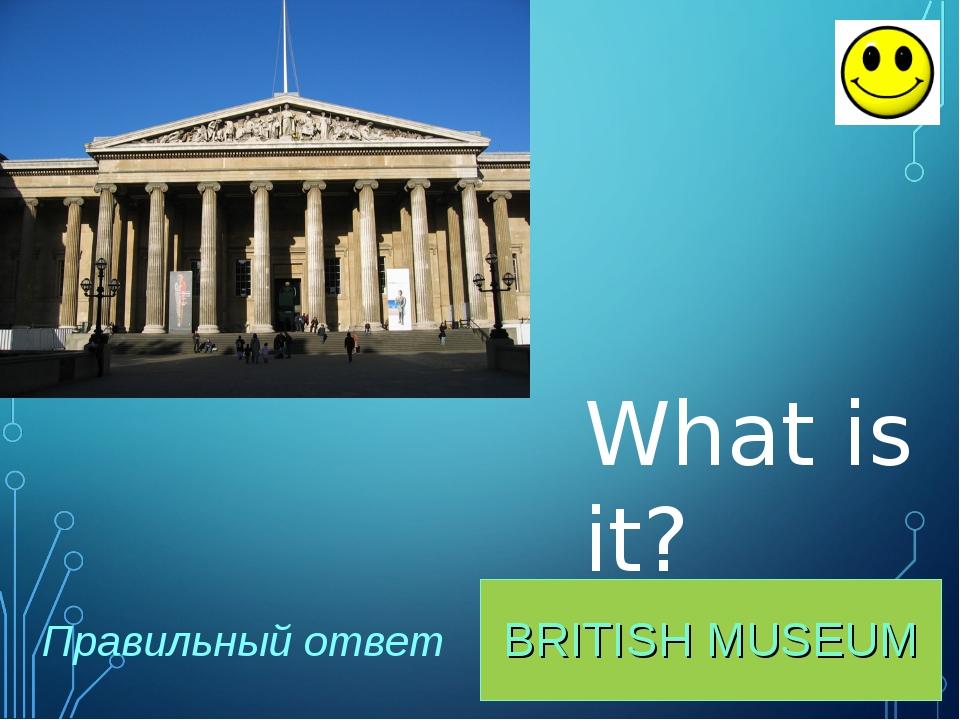BRITISH MUSEUM Правильный ответ What is it?
