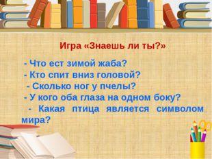 Игра «Знаешь ли ты?» - Что ест зимой жаба? - Кто спит вниз головой? - Сколько