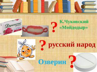 К.Чуковский «Мойдодыр» русский народ Озверин ? ? ?