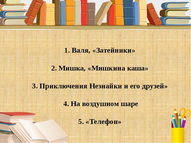 1. Валя, «Затейники» 2. Мишка, «Мишкина каша» 3. Приключения Незнайки и его...