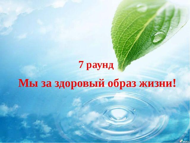 7 раунд Мы за здоровый образ жизни!