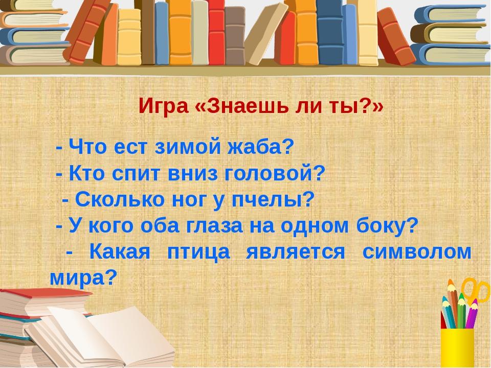 Игра «Знаешь ли ты?» - Что ест зимой жаба? - Кто спит вниз головой? - Сколько...