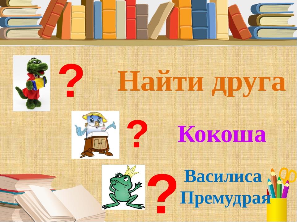 Найти друга Кокоша Василиса Премудрая ? ? ?