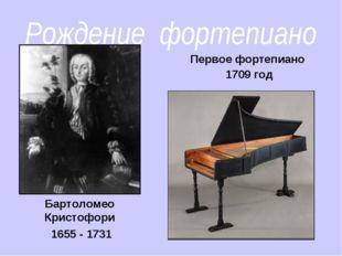 Рождение фортепиано Бартоломео Кристофори 1655 - 1731 Первое фортепиано 1709