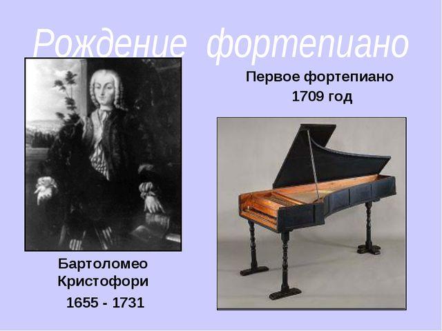 Рождение фортепиано Бартоломео Кристофори 1655 - 1731 Первое фортепиано 1709...