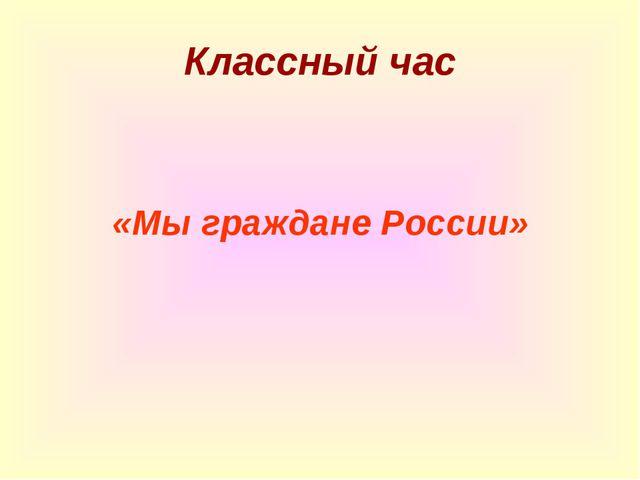 Классный час «Мы граждане России»