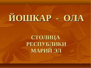 ЙОШКАР - ОЛА СТОЛИЦА РЕСПУБЛИКИ МАРИЙ ЭЛ