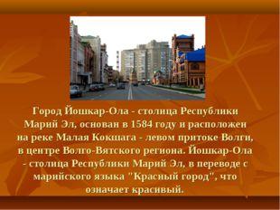 Город Йошкар-Ола - столица Республики Марий Эл, основан в 1584 году и распол