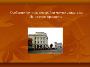 Особенно крупные постройки можно увидеть на Ленинском проспекте