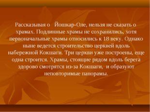 Рассказывая о Йошкар-Оле, нельзя не сказать о храмах. Подлинные храмы не сохр