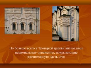 Но больше всего в Троицкой церкви впечатляют национальные орнаменты, покрываю