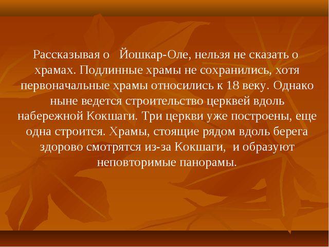 Рассказывая о Йошкар-Оле, нельзя не сказать о храмах. Подлинные храмы не сохр...