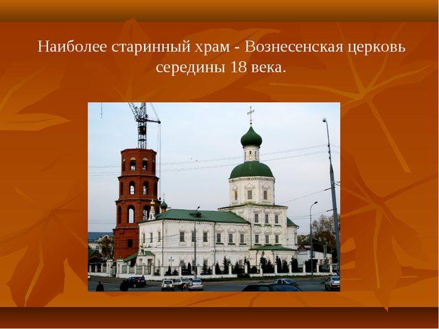 Наиболее старинный храм - Вознесенская церковь середины 18 века.