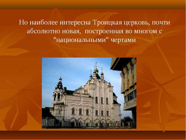 Но наиболее интересна Троицкая церковь, почти абсолютно новая, построенная во...