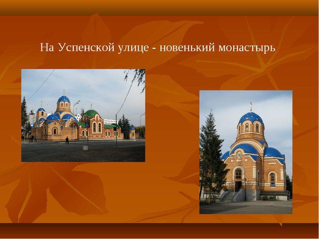 На Успенской улице - новенький монастырь