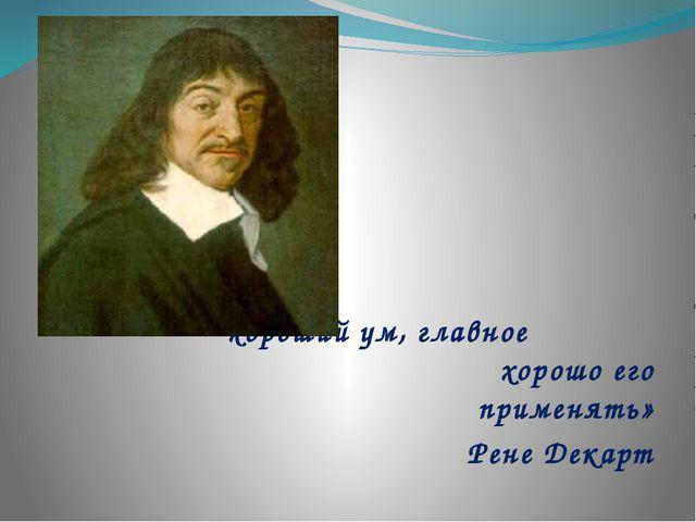 «Мало иметь хороший ум, главное хорошо его применять» Рене Декарт