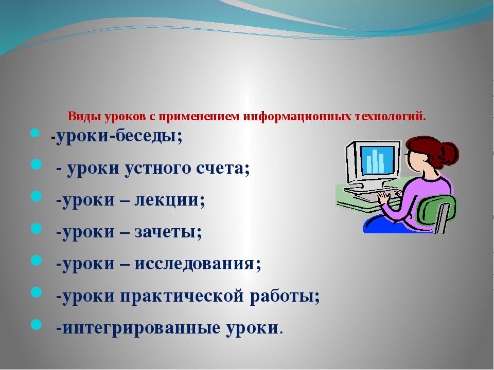 Виды уроков с применением информационных технологий. -уроки-беседы; - уроки...