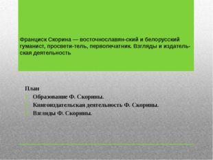 Франциск Скорина — восточнославянский и белорусский гуманист, просветитель,