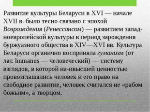 Развитие культуры Беларуси в XVI — начале XVII в. было тесно связано с эпохой