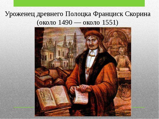 Уроженец древнего Полоцка Франциск Скорина (около 1490 — около 1551)