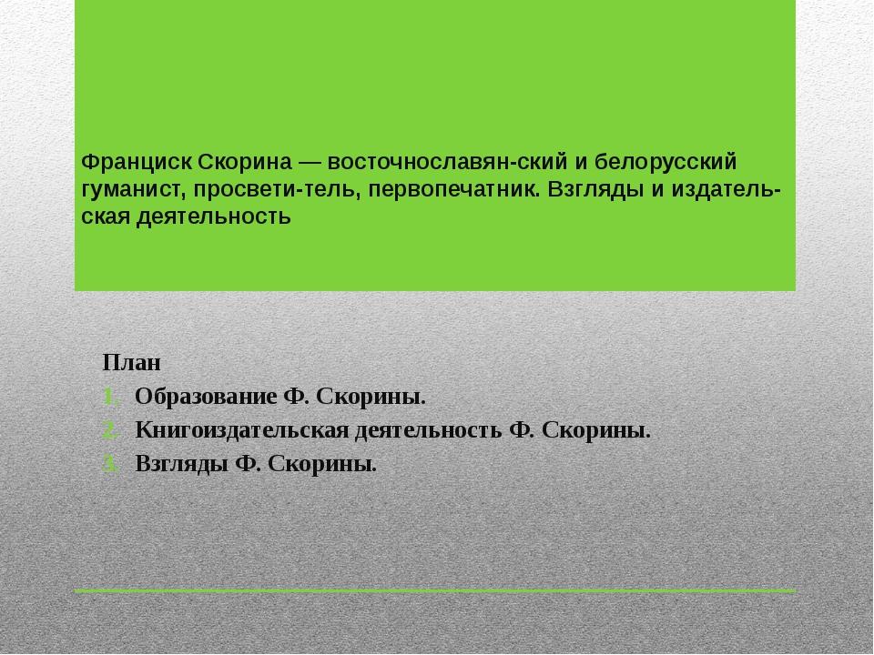 Франциск Скорина — восточнославянский и белорусский гуманист, просветитель,...