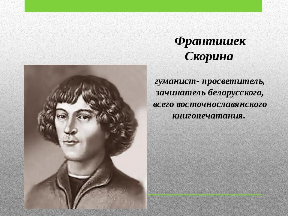 Франтишек Скорина гуманист- просветитель, зачинатель белорусского, всего вост...