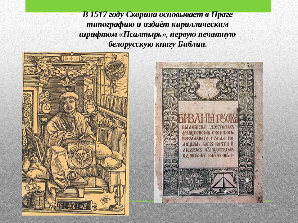 В 1517 году Скорина основывает в Праге типографию и издаёт кириллическим шриф...