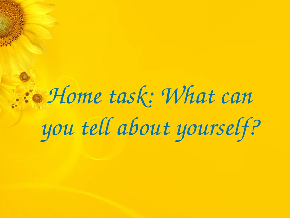 Home task: What can you tell about yourself?