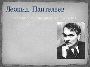 Как поросёнок говорить научился Леонид Пантелеев