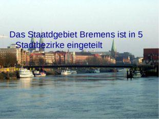 Das Staatdgebiet Bremens ist in 5 Stadtbezirke eingeteilt