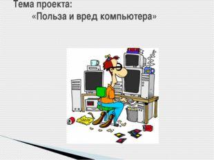 Тема проекта: «Польза и вред компьютера»