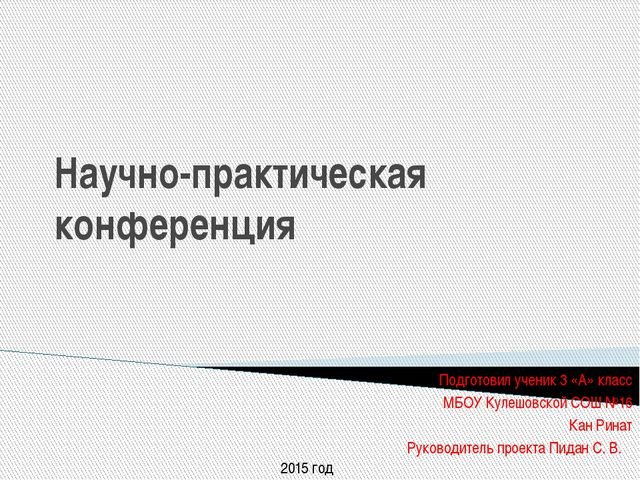 Научно-практическая конференция Подготовил ученик 3 «А» класс МБОУ Кулешовско...