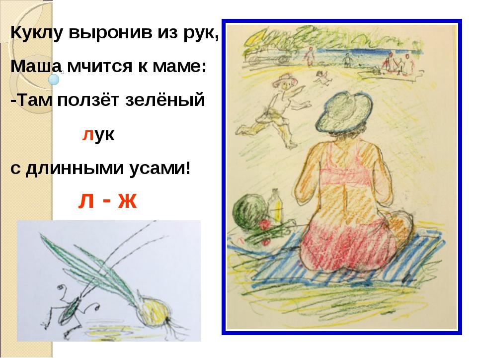 Куклу выронив из рук, Маша мчится к маме: -Там ползёт зелёный лук с длинными...
