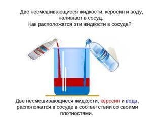 Две несмешивающиеся жидкости, керосин и воду, наливают в сосуд. Как расположа