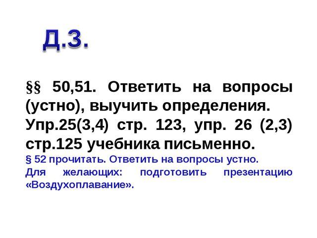 §§ 50,51. Ответить на вопросы (устно), выучить определения. Упр.25(3,4) стр....