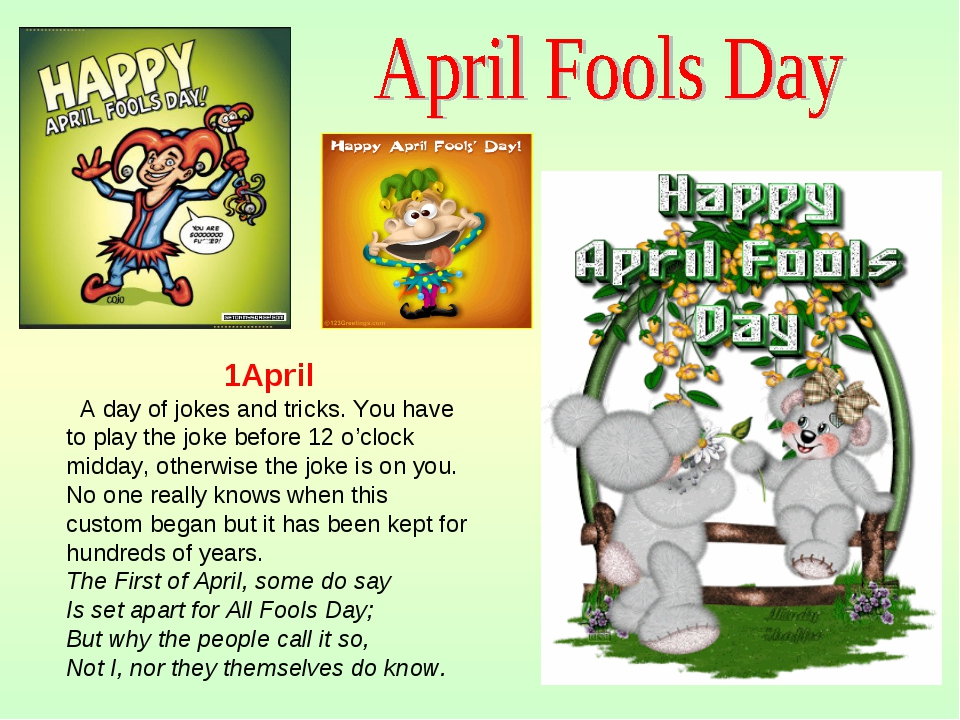 1April A day of jokes and tricks. You have to play the joke before 12 o'clock...