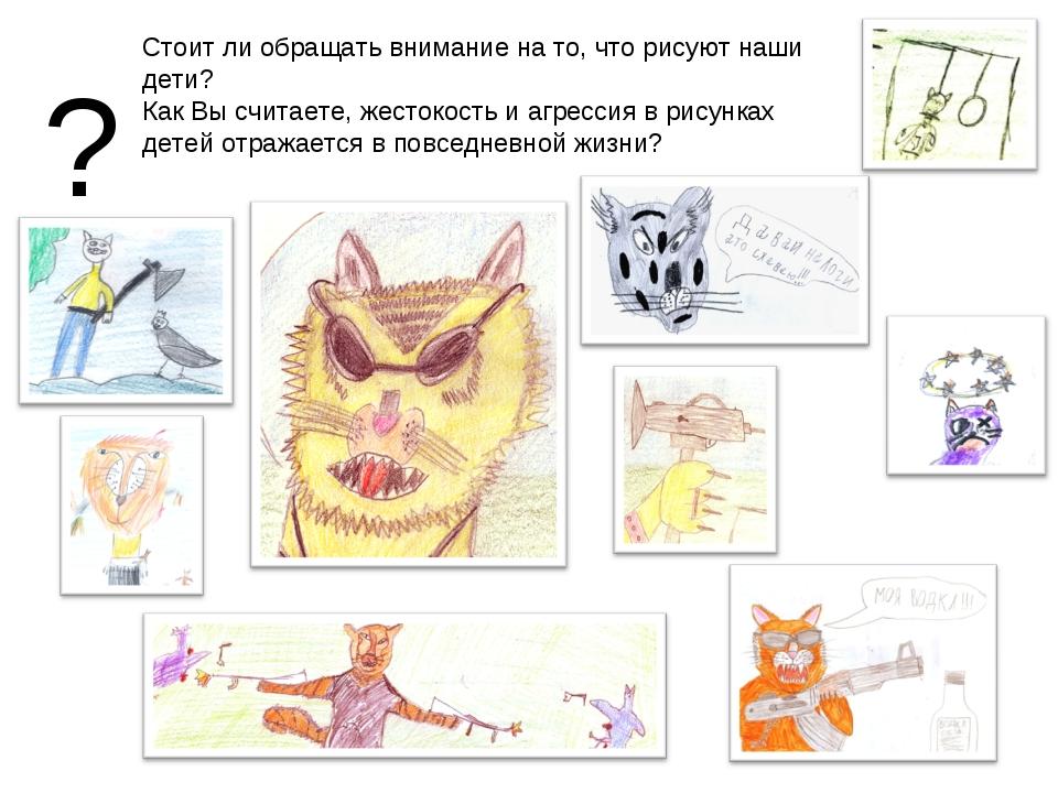 ? Стоит ли обращать внимание на то, что рисуют наши дети? Как Вы считаете, же...
